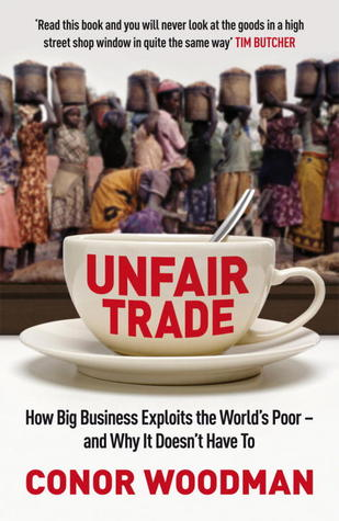 Unfair Trade: How Big Business Exploits The Worlds Poor   And Why It Doesnt Have To  by  Conor Woodman