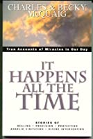 It Happens All the Time: True Accounts of Miracles in Our Day: Stories of Healing, Provision, Protection, Angelic Visitation, and Divine Interv