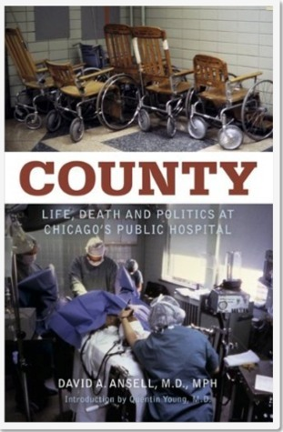 COUNTY: Life, Death and Politics at Chicagos Public Hospital David A. Ansell