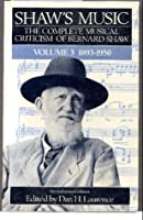 Shaw's Music: The Complete Musical Criticism of Bernard Shaw (Volume 3: 1893-1950)