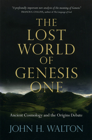 The Lost World of Genesis One: Ancient Cosmology and the Origins Debate John H. Walton