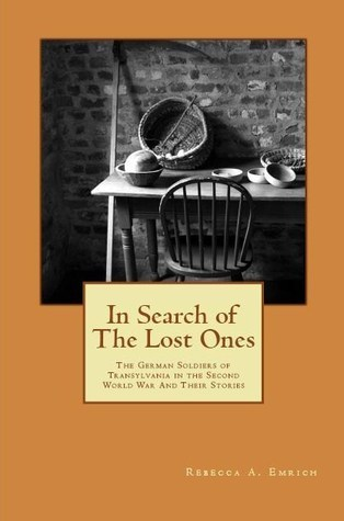 In Search of The Lost Ones: The German Soldiers of Transylvania in the Second World War and Their Stories Rebecca A. Emrich