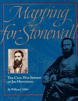 Mapping for Stonewall: The Civil War Service of Jed Hotchkiss  by  William J. Miller