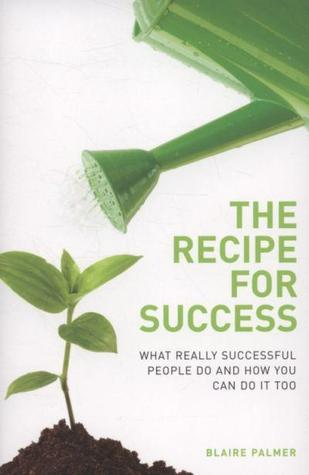 The Recipe For Success: What Really Successful People Do And How You Can Do It Too  by  Blaire Palmer