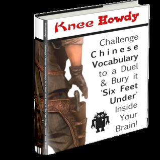 Knee Howdy: Challenge Chinese Vocabulary to a Duel and Bury it Six Feet Under inside your Brain! Nathan Cain