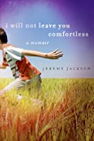 I Will Not Leave You Comfortless: A Memoir  by  Jeremy Jackson