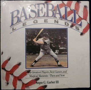 Baseball Legends: The Greatest Players, Best Games, and Magical Moments - Then and Now  by  Angus G. Garber