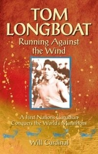 Tom Longboat: Running Against the Wind - A First Nations Canadian Conquers the Worlds Marathons  by  Will Cardinal
