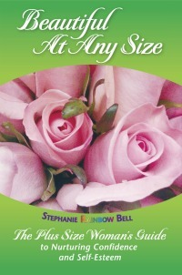 Beautiful At Every Size: The Every Womans Guide to Nurturing Confidence & Self-Esteem About Your Body Stephanie Rainbow Bell