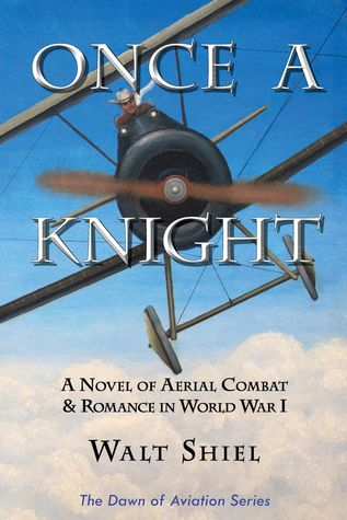 Once a Knight: A Novel of Aerial Combat & Romance in World War I  by  Walt Shiel