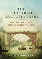 The Industrial Revolutionaries: The Creation of the Modern World, 1776-1914