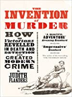Invention of Murder: How the Victorians Revelled in Death and Detection and Created Modern Crime