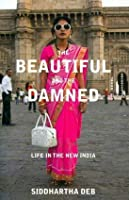 The Beautiful and the Damned: A Portrait of the New India. by Siddhartha Deb