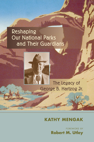 Reshaping Our National Parks and Their Guardians: The Legacy of George B. Hartzog Jr. Kathy Mengak