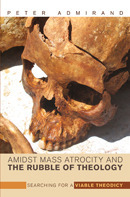 Amidst Mass Atrocity and the Rubble of Theology: Searching for a Viable Theodicy  by  Peter Admirand