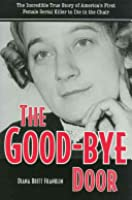 The Good-Bye Door: The Incredible True Story of America's First Female Serial Killer to Die in the Chai
