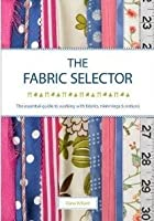Fabric Selector: The Essential Guide to Working with Fabrics, Trimmings and Notions