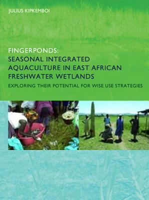 Fingerponds: Seasonal Integrated Aquaculture in East African Freshwater Wetlands: Exploring Their Potential for Wise Use Strategies: PhD: UNESCO-Ihe Institute, Delft Julius Kipkemboi