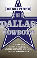 The Dallas Cowboys: The Outrageous History of the Biggest, Loudest, Most Hated, Best Loved Football Team in America