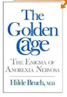 The Golden Cage: The Enigma Of Anorexia Nervosa