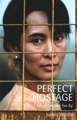 The Perfect Hostage: A Life of Aung San Suu Kyi Justin Wintle