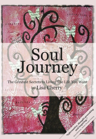 Soul Journey: The Greatest Secrets to Living the Life You Want  by  Lisa  Cherry