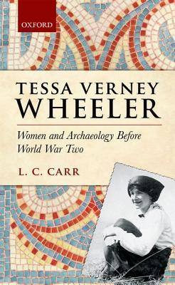Tessa Verney Wheeler: Women and Archaeology Before World War Two  by  Lydia C. Carr