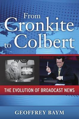 From Cronkite to Colbert: The Evolution of Broadcast News Geoffrey Baym