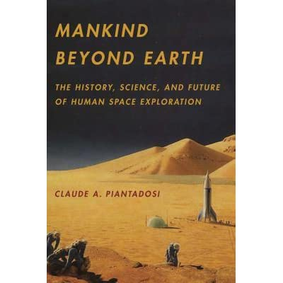Mankind Beyond Earth: The History, Science, and Future of Human Space Exploration - Claude A. Piantadosi