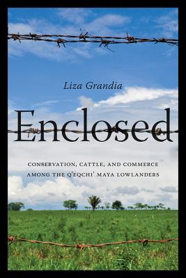 Enclosed: Conservation, Cattle, and Commerce Among the QEqchi Maya Lowlanders Liza Grandia