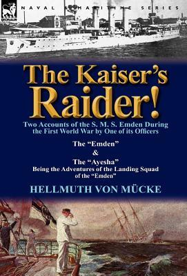 The Kaisers Raider! Two Accounts of the S. M. S. Emden During the First World War  by  One of Its Officers: The Emden & the Ayesha Being the Advent by Hellmuth Von M. Cke
