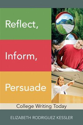 Reflect, Inform, Persuade: College Writing Today with Mywritinglab (12-Month Access) Elizabeth R. Kessler