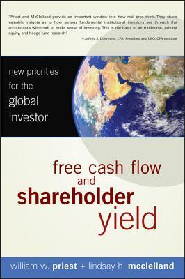 Free Cash Flow and Shareholder Yield: New Priorities for the Global Investor  by  William W. Priest