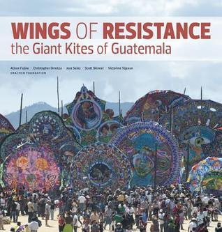 Wings of Resistance: The Giant Kites of Guatemala  by  Christopher Ornelas