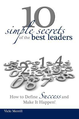 10 Simple Secrets of the Best Leaders... How to Define Success and Make It Happen! Vicki Merrill