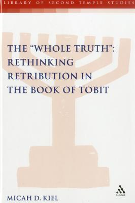 Whole Truth: Rethinking Retribution in the Book of Tobit, Th  by  Micah D. Kiel