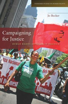 Campaigning for Justice: Human Rights Advocacy in Practice  by  Jo Becker