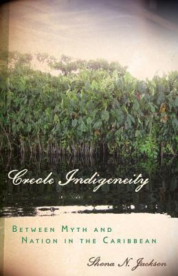 Creole Indigeneity: Between Myth and Nation in the Caribbean Shona N. Jackson