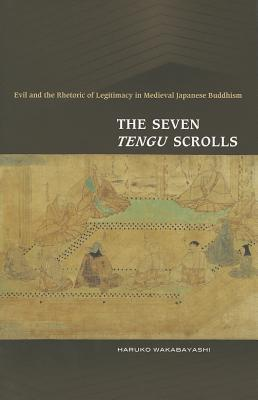 The Seven Tengu Scrolls: Evil and the Rhetoric of Legitimacy in Medieval Japanese Buddhism Haruko Nishioka Wakabayashi