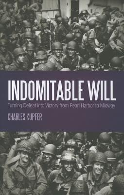 Indomitable Will: Turning Defeat into Victory from Pearl Harbor to Midway Charles Kupfer