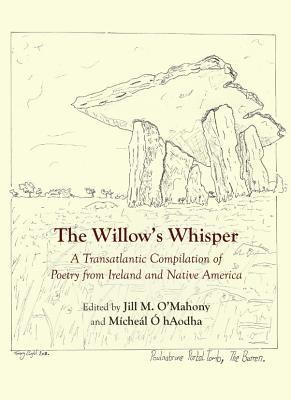 The Willows Whisper: A Transatlantic Compilation of Poetry from Ireland and Native America Jill M. OMahony
