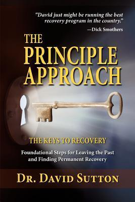 The Principle Approach, the Keys to Recovery, Foundational Steps for Leaving the Past and Finding Permanent Recovery David Sutton