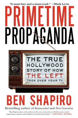 Primetime Propaganda: The True Hollywood Story of How the Left Took Over Your TV  by  Ben Shapiro