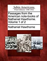 Passages from the American Note-Books of Nathaniel Hawthorne. Volume 1 of 2