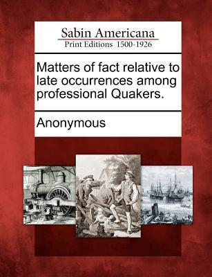 Matters of Fact Relative to Late Occurrences Among Professional Quakers. Anonymous