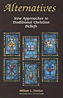 Alternatives: New Approaches to Traditional Christian Beliefs
