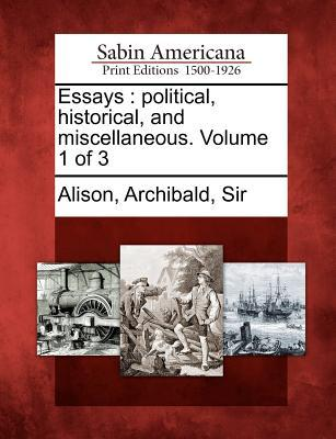 Essays: Political, Historical, and Miscellaneous. Volume 1 of 3 Archibald Alison