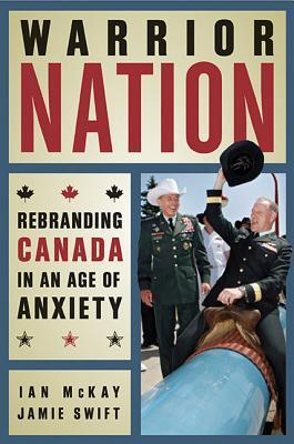 Warrior Nation: Rebranding Canada in an Age of Anxiety Ian McKay