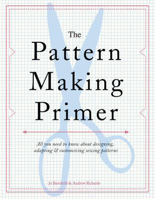 The Pattern Making Primer: All You Need to Know about Designing, Adapting, and Customizing Sewing Patterns  by  Jo Barnfield