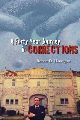 A Forty Year Journey in Corrections  by  Robert Hannigan